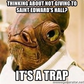 Ackbar - thinking about Not giving to saint edward's hall? it's a trap