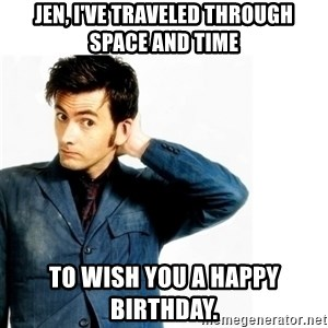 Doctor Who - Jen, I've traveled through space and time To wish you a Happy Birthday.