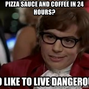I too like to live dangerously - pizza sauce and coffee in 24 hours?
