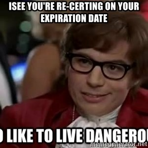 I too like to live dangerously - Isee you're re-certing on your expiration date