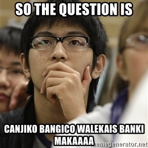 Asian College Freshman - so the question is canjiko bangico walekais banki makaaaa
