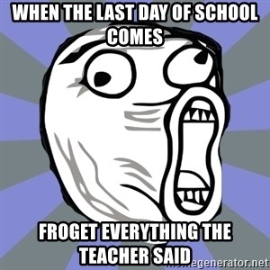 LOL FACE - when the last day of school comes  froget everything the teacher said