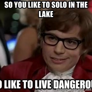 I too like to live dangerously - so you like to solo in the lake