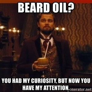 you had my curiosity dicaprio - Beard oil? You had my curiosity, but now you have my attention.