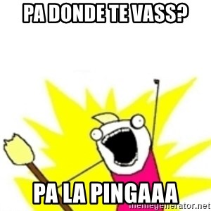 x all the y - Pa Donde Te Vass? Pa La Pingaaa