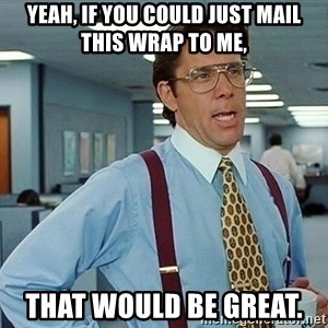 office - Yeah, if you could just mail this wrap to me, That would be great.