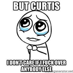 pleaseguy  - But Curtis  I don't care if I fuck over anybody else