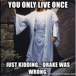 Hell Yeah Jesus - You Only Live Once Just kidding... Drake was wrong.