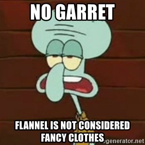 no patrick mayonnaise is not an instrument - NO GARRET FLANNEL IS NOT CONSIDERED FANCY CLOTHES