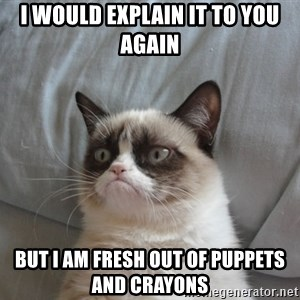 Grumpy cat good - I would explain it to you again  but i am fresh out of puppets and crayons