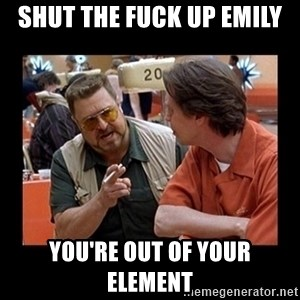 walter sobchak - SHUT THE FUCK UP EMILY YOU'RE OUT OF YOUR ELEMENT