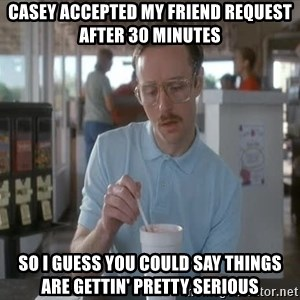 so i guess you could say things are getting pretty serious - Casey accepted my friend request after 30 minutes so I guess you could say things are gettin' pretty serious