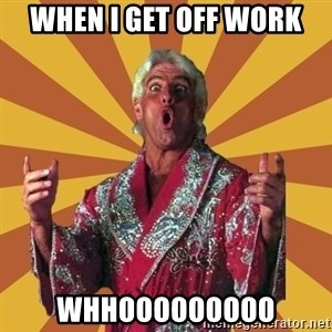 Ric Flair - when i get off work whhooooooooo