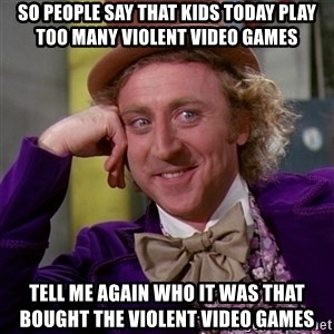 Willy Wonka - So people say that kids today play too many violent video games Tell me again who it was that bought the violent video games