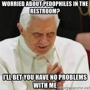 Pedo Pope - Worried about pedophiles in the restroom? I'll bet you have no problems with me