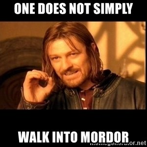 one does not  - one does not simply walk into mordor