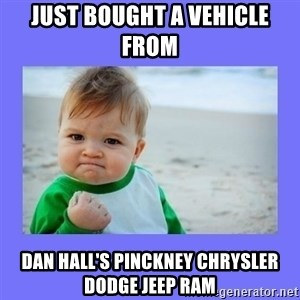 Baby fist - just bought a vehicle from  Dan Hall's Pinckney Chrysler Dodge Jeep RAM