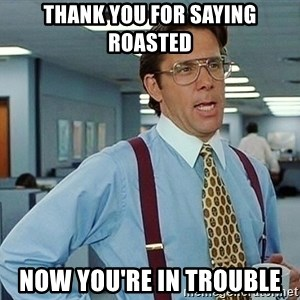 office - Thank you for saying roasted Now you're in trouble