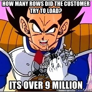 Over 9000 - HOW MANY ROWS DID THE CUSTOMER TRY TO LOAD? ITS OVER 9 MILLION