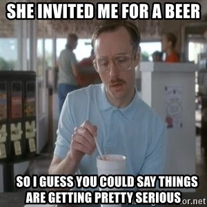 so i guess you could say things are getting pretty serious - she invited me for a beer    so i guess you could say things are getting pretty serious