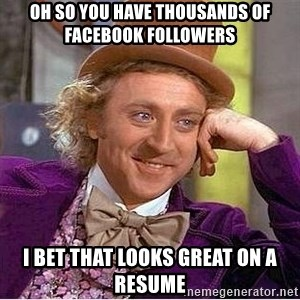 Oh so you're - Oh so you have thousands of Facebook followers I bet that looks great on a resume