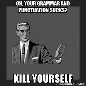 kill yourself guy blank - oh, your grammar and punctuation sucks? kill yourself
