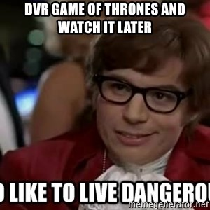 I too like to live dangerously - dvr game of thrones and watch it later