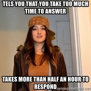 scumbag stacy - Tels you that you take too much Time to answer Takes more than half an hour to respond