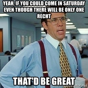 office - Yeah, if you could come in saturday even though there will be only one RECHT That'd be great