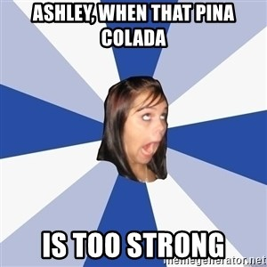 Annoying Facebook Girl - Ashley, when that Pina Colada is too strong