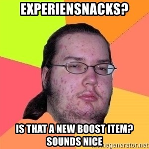 Gordo Nerd - Experiensnacks? Is that a new boost item? Sounds nice