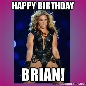 Ugly Beyonce - HAPPY BIRTHDAY  BRIAN!