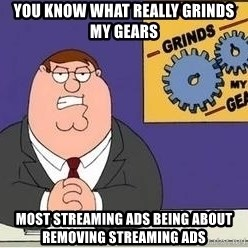 Grinds My Gears Peter Griffin - YOU KNOW WHAT REALLY GRINDS MY GEARS MOST STREAMING ADS BEING ABOUT REMOVING STREAMING ADS