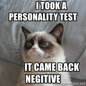 Grumpy cat good -           I took a personality test                     It came back negitive