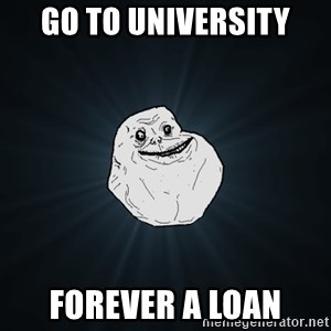 Forever Alone - go to university forever a loan
