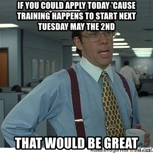 That would be great - if you could apply today 'cause training happens to start next Tuesday May the 2nd That would be great
