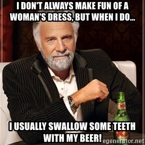 Dos Equis - I don't always make fun of a woman's dress, but when I do... I usually swallow some teeth with my beer!