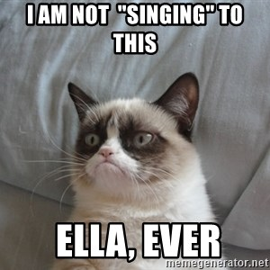 "Grumpy cat good - I am not  ""singing"" to this  ella, ever"