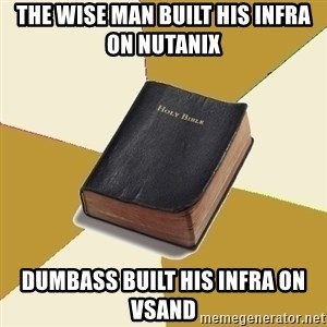 Denial Bible - The wise man built his infra on nutanix  Dumbass built his infra on VSANd
