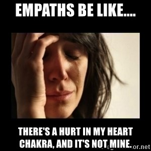 todays problem crying woman - Empaths be like.... There's a hurt in my heart chakra, and it's not mine.