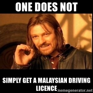 one does not  - ONE DOES NOT  SIMPLY GET A MALAYSIAN DRIVING LICENCE
