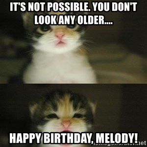 Adorable Kitten - It's not possible. You don't look any older.... Happy birthday, Melody!