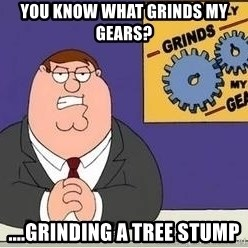 Grinds My Gears Peter Griffin - YOu know what grinds my gears? ....grinding a tree stump