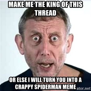 Michael Rosen  - make me the king of this thread or else i will turn you into a crappy spiderman meme