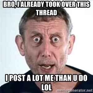 Michael Rosen  - bro, i already took over this thread i post a lot me than u do lol
