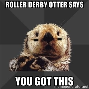 Roller Derby Otter - Roller derby otter says You got this