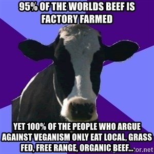 Coworker Cow - 95% of the worlds beef is factory farmed Yet 100% of the people who argue against veganism only eat local, grass fed, free range, organic beef...