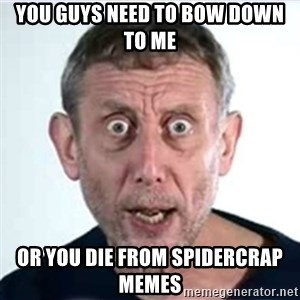 Michael Rosen  - you guys need to bow down to me or you die from spidercrap memes