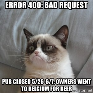Grumpy cat good - ERROR 400: BAD REQUEST PUB CLOSED 5/26-6/7. OWNERS WENT TO BELGIUM FOR BEER