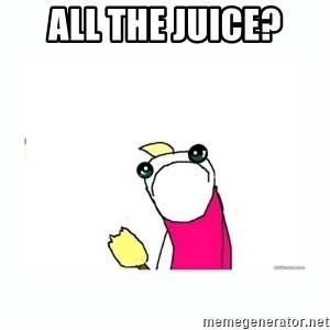 sad do all the things - All the juice?